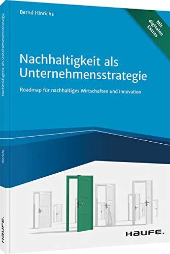Nachhaltigkeit als Unternehmensstrategie: Roadmap für nachhaltiges Wirtschaften und Innovation (Haufe Fachbuch)