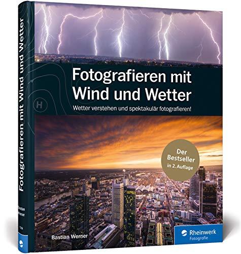 Fotografieren mit Wind und Wetter: Wetter verstehen und spektakulär fotografieren – Neuauflage 2020